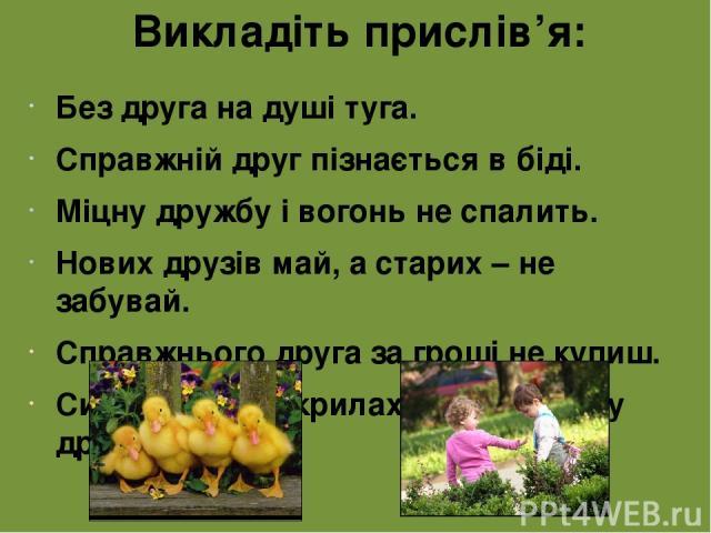 Викладіть прислів'я: Без друга на душі туга. Справжній друг пізнається в біді. Міцну дружбу і вогонь не спалить. Нових друзів май, а старих – не забувай. Справжнього друга за гроші не купиш. Сила птаха – у крилах, а людини – у дружбі.