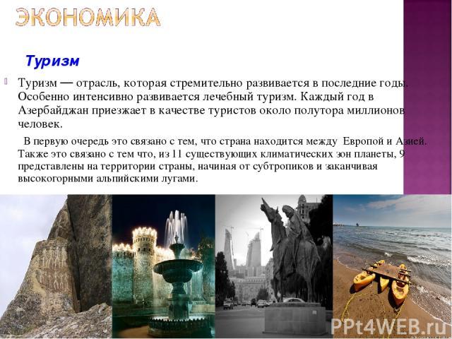 Туризм — отрасль, которая стремительно развивается в последние годы. Особенно интенсивно развивается лечебный туризм. Каждый год в Азербайджан приезжает в качестве туристов около полутора миллионов человек. В первую очередь это связано с тем, что ст…