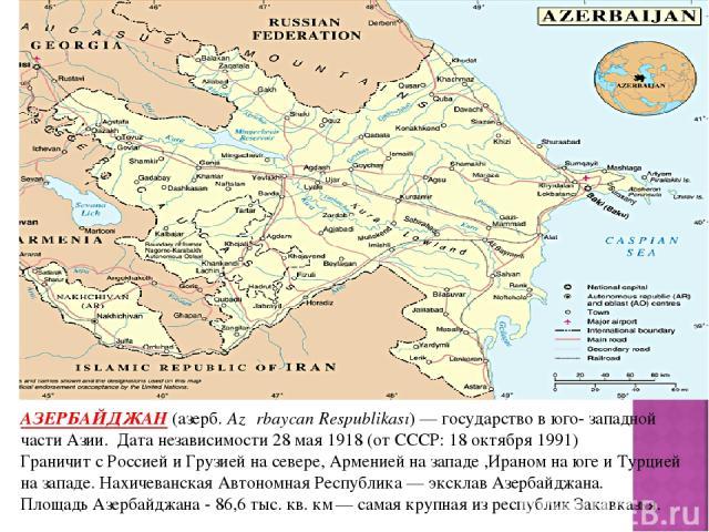 АЗЕРБАЙДЖАН (азерб. Azərbaycan Respublikası)— государство в юго- западной части Азии. Дата независимости 28 мая1918 (отСССР:18 октября1991) Граничит с Россией и Грузией на севере, Арменией на западе ,Ираном на юге и Турцией на западе. Нахичеван…
