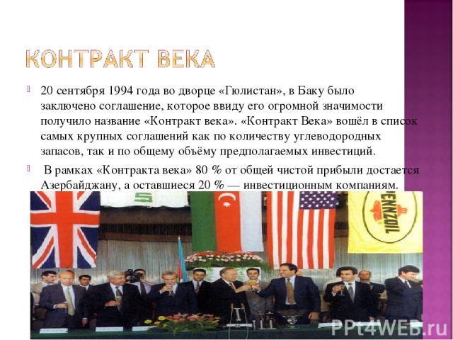 20 сентября1994 годаво дворце «Гюлистан», в Баку было заключеносоглашение, которое ввиду его огромной значимости получило название «Контракт века». «Контракт Века» вошёл в список самых крупных соглашений как по количеству углеводородных запасов, …