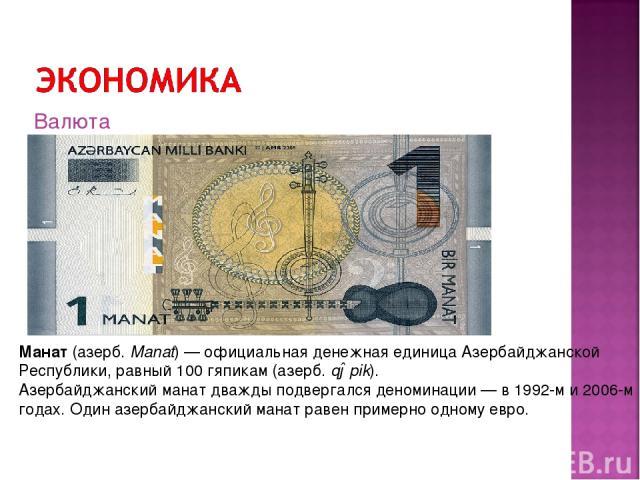 Манат(азерб.Manat)—официальная денежная единица Азербайджанской Республики, равный 100гяпикам(азерб.qəpik). Азербайджанский манат дважды подвергался деноминации— в 1992-м и 2006-м годах. Один азербайджанский манат равенпримерно одному евро.…