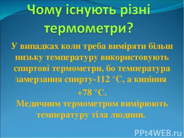 У випадках коли треба виміряти більш низьку температуру використовують спиртові термометри, бо температура замерзання спирту-112 °С, а кипіння +78 °С. Медичним термометром вимірюють температуру тіла людини.