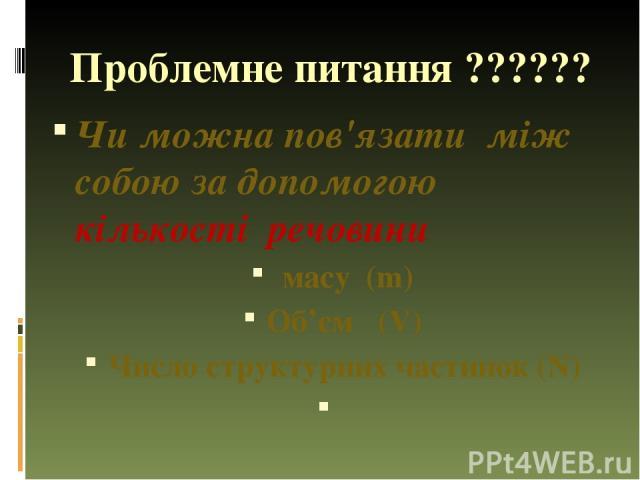 Проблемне питання ?????? Чи можна пов'язати між собою за допомогою кількості речовини масу (m) Об'єм (V) Число структурних частинок (N)