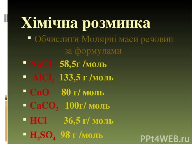 Хімічна розминка Обчислити Молярні маси речовин за формулами NaCI 58,5г /моль AlCl3 133,5 г /моль CuO 80 г/ моль CaCO3 100г/ моль HCl 36,5 г/ моль H2SO4 98 г /моль
