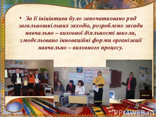 За її ініціативи було започатковано ряд загальношкільних заходів, розроблено засади навчально – виховної діяльності школи, змодельовано інноваційні форми організації навчально – виховного процесу.