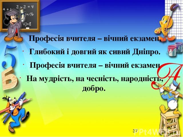 Професія вчителя – вічний екзамен, Глибокий і довгий як сивий Дніпро. Професія вчителя – вічний екзамен На мудрість, на чесність, народність, добро.
