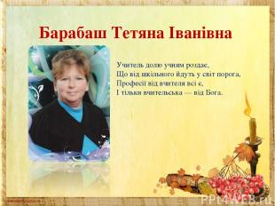 Барабаш Тетяна Іванівна Учитель долю учням роздає, Що від шкільного йдуть у світ