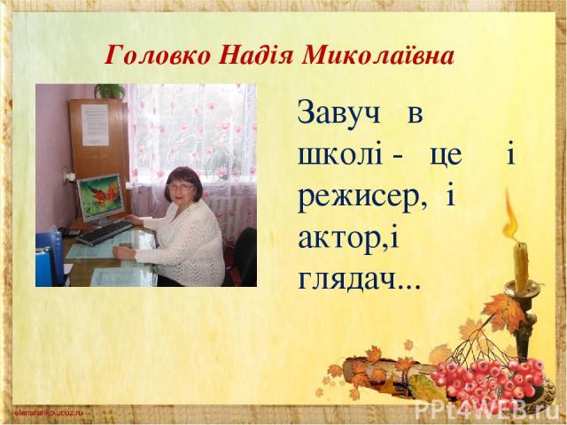 Головко Надія Миколаївна Завуч в школі - це і режисер, і актор,і глядач...