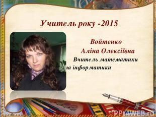Учитель року -2015 Войтенко Аліна Олексіївна Вчитель математики та інформатики