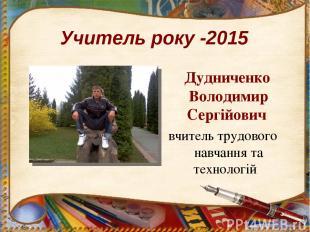 Учитель року -2015 Дудниченко Володимир Сергійович вчитель трудового навчання та