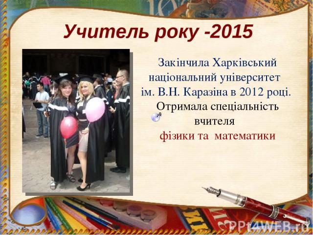 Учитель року -2015 Закінчила Харківський національний університет ім. В.Н. Каразіна в 2012 році. Отримала спеціальність вчителя фізики та математики