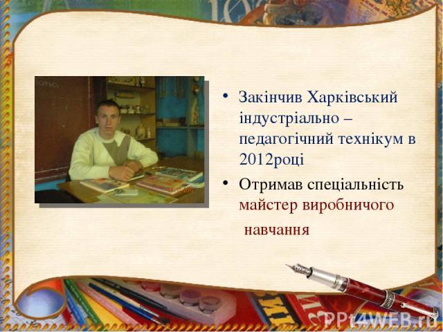 Закінчив Харківський індустріально – педагогічний технікум в 2012році Отримав спеціальність майстер виробничого навчання