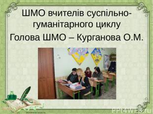 ШМО вчителів суспільно-гуманітарного циклу Голова ШМО – Курганова О.М.