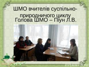 ШМО вчителів суспільно-природничого циклу Голова ШМО – Піун Л.В.