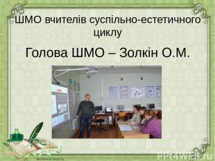 ШМО вчителів суспільно-естетичного циклу Голова ШМО – Золкін О.М.