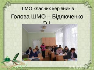 ШМО класних керівників Голова ШМО – Бідлюченко О.І.