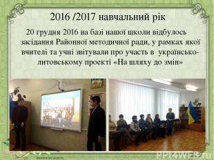 2016 /2017 навчальний рік 20 грудня 2016 на базі нашої школи відбулось засідання
