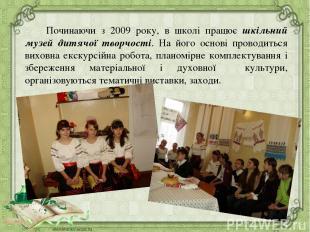 Починаючи з 2009 року, в школі працює шкільний музей дитячої творчості. На його