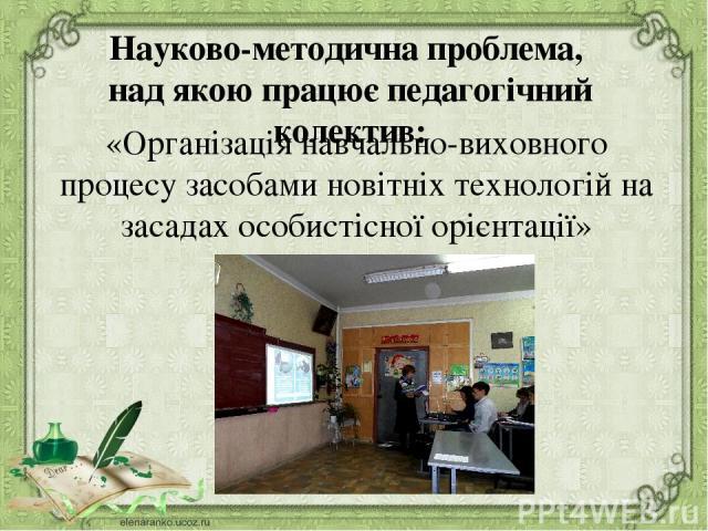 Науково-методична проблема, над якою працює педагогічний колектив: «Організація навчально-виховного процесу засобами новітніх технологій на засадах особистісної орієнтації»