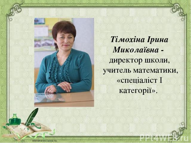 Тімохіна Ірина Миколаївна - директор школи, учитель математики, «спеціаліст І категорії».