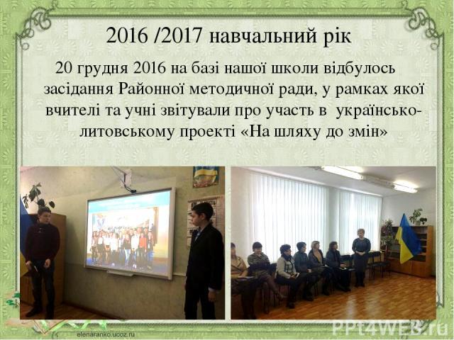 2016 /2017 навчальний рік 20 грудня 2016 на базі нашої школи відбулось засідання Районної методичної ради, у рамках якої вчителі та учні звітували про участь в українсько-литовському проекті «На шляху до змін»