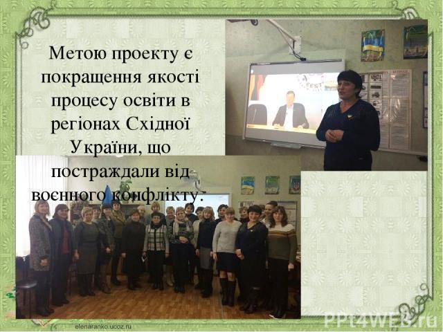 Метою проекту є покращення якості процесу освіти в регіонах Східної України, що постраждали від воєнного конфлікту.