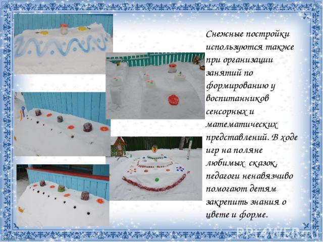 Снежные постройки используются также при организации занятий по формированию у воспитанников сенсорных и математических представлений. В ходе игр на поляне любимых сказок, педагоги ненавязчиво помогают детям закрепить знания о цвете и форме.