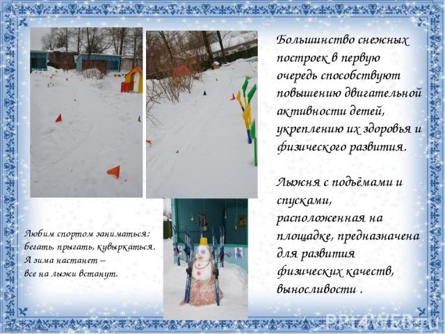 Большинство снежных построек в первую очередь способствуют повышению двигательной активности детей, укреплению их здоровья и физического развития. Лыжня с подъёмами и спусками, расположенная на площадке, предназначена для развития физических качеств…