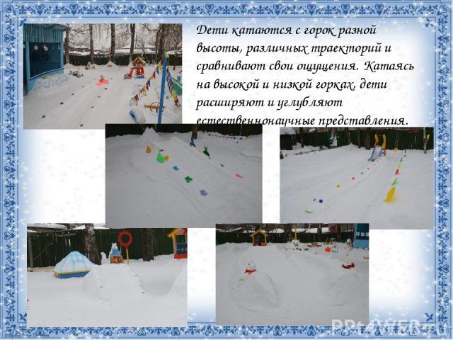 Дети катаются с горок разной высоты, различных траекторий и сравнивают свои ощущения. Катаясь на высокой и низкой горках, дети расширяют и углубляют естественнонаучные представления.