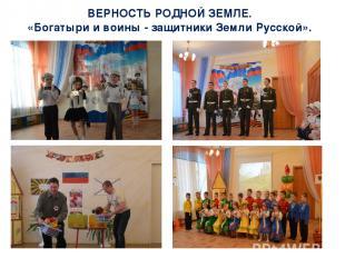 ВЕРНОСТЬ РОДНОЙ ЗЕМЛЕ. «Богатыри и воины - защитники Земли Русской».