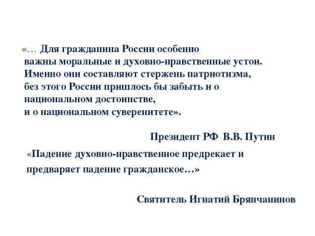 «… Для гражданина России особенно важны моральные и духовно-нравственные устои. Именно они составляют стержень патриотизма, без этого России пришлось бы забыть и о национальном достоинстве, и о национальном суверенитете». Президент РФ В.В. Путин «Па…