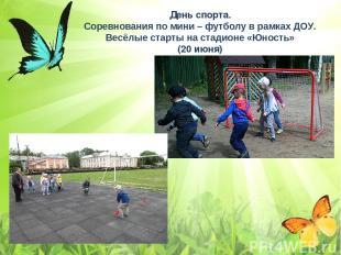 День спорта. Соревнования по мини – футболу в рамках ДОУ. Весёлые старты на стад