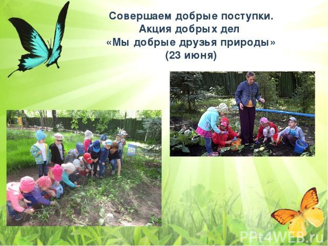 Совершаем добрые поступки. Акция добрых дел «Мы добрые друзья природы» (23 июня)