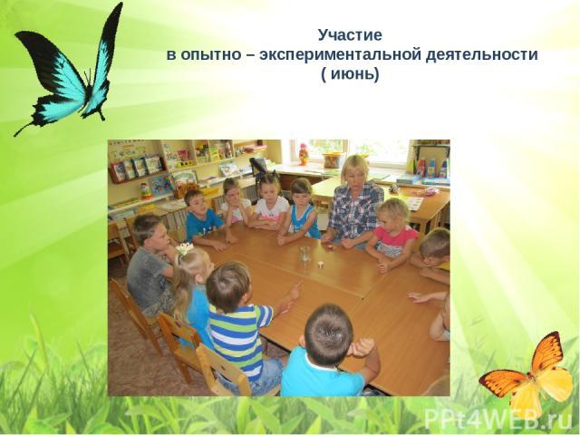 Участие в опытно – экспериментальной деятельности ( июнь)