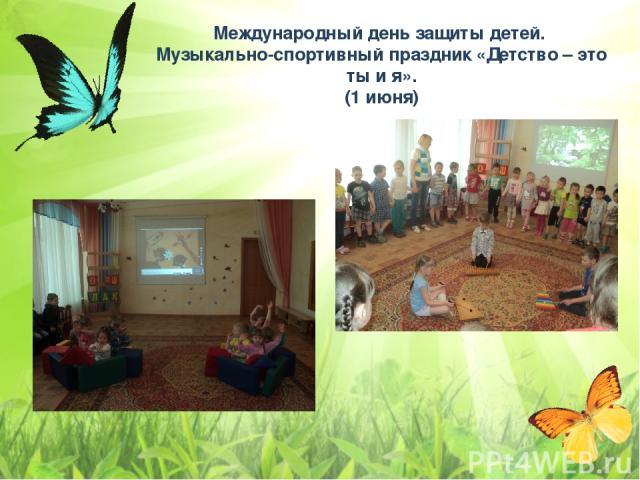 Международный день защиты детей. Музыкально-спортивный праздник «Детство – это ты и я». (1 июня)