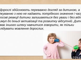 Дорослі здійснюють переважно догляд за дитиною, а спілкуванню з нею не надають п
