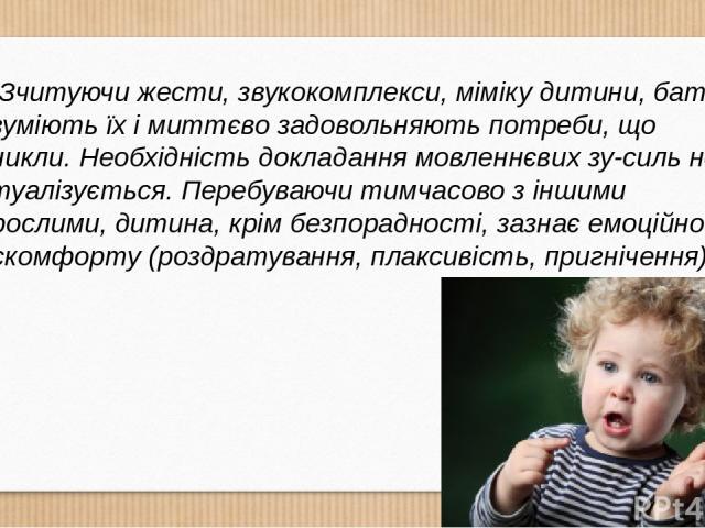Зчитуючи жести, звукокомплекси, міміку дитини, батьки розуміють їх і миттєво задовольняють потреби, що виникли. Необхідність докладання мовленнєвих зу силь не актуалізується. Перебуваючи тимчасово з іншими дорослими, дитина, крім безпорадності, зазн…