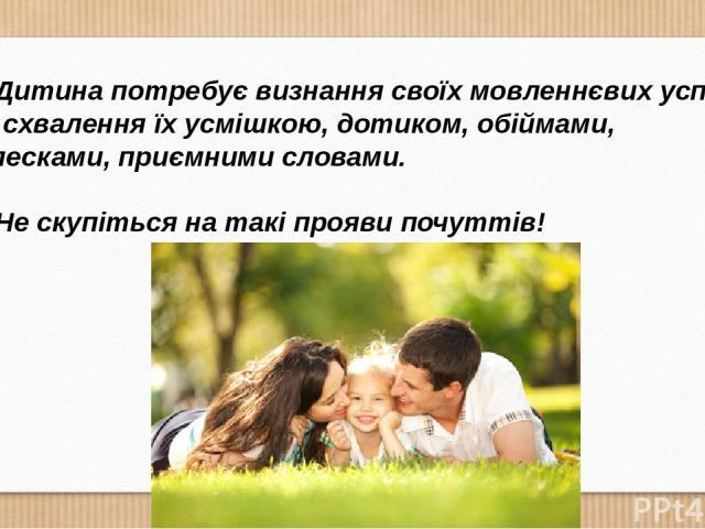 Дитина потребує визнання своїх мовленнєвих успіхів та схвалення їх усмішкою, дотиком, обіймами, оплесками, приємними словами. Не скупіться на такі прояви почуттів!