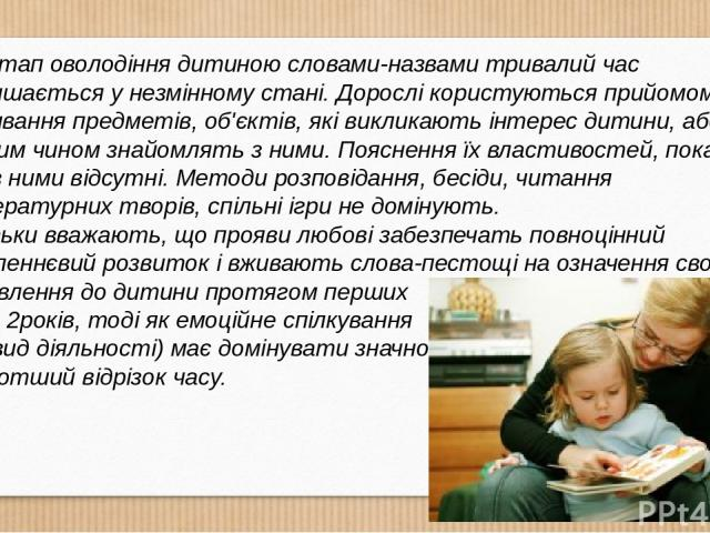 Етап оволодіння дитиною словами-назвами тривалий час залишається у незмінному стані. Дорослі користуються прийомом називання предметів, об'єктів, які викликають інтерес дитини, або таким чином знайомлять з ними. Пояснення їх властивостей, показ дій …