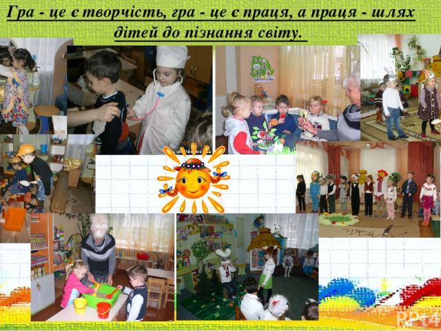 Гра - це є творчість, гра - це є праця, а праця - шлях дітей до пізнання світу.