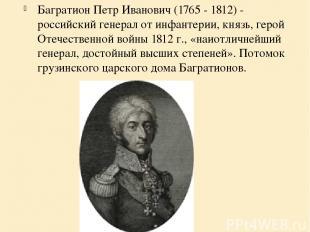 Багратион Петр Иванович (1765 - 1812) - российский генерал от инфантерии, князь,