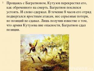 Прощаясь с Багратионом, Кутузов перекрестил его, как обреченного на смерть. Багр