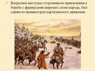 Багратион выступал сторонником привлечения к борьбе с французами широких слоев н