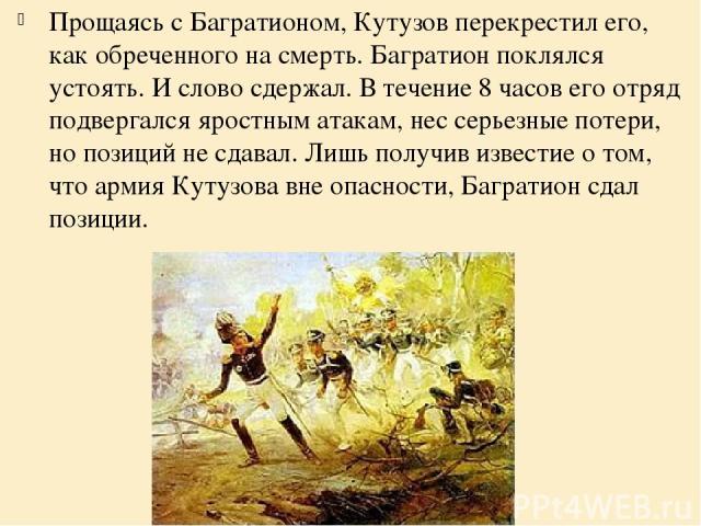 Прощаясь с Багратионом, Кутузов перекрестил его, как обреченного на смерть. Багратион поклялся устоять. И слово сдержал. В течение 8 часов его отряд подвергался яростным атакам, нес серьезные потери, но позиций не сдавал. Лишь получив известие о том…