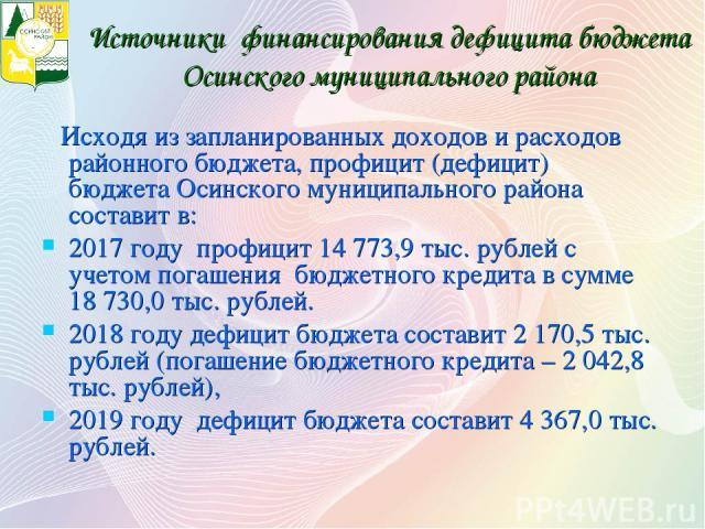 Источники финансирования дефицита бюджета Осинского муниципального района Исходя из запланированных доходов и расходов районного бюджета, профицит (дефицит) бюджета Осинского муниципального района составит в: 2017 году профицит 14773,9 тыс. рублей …