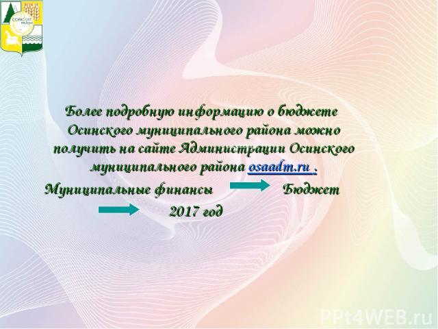 Более подробную информацию о бюджете Осинского муниципального района можно получить на сайте Администрации Осинского муниципального района osaadm.ru . Муниципальные финансы Бюджет 2017 год