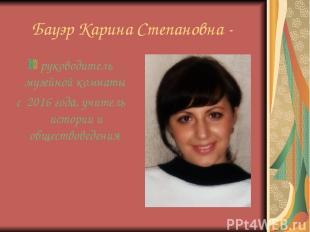 Бауэр Карина Степановна - руководитель музейной комнаты с 2016 года, учитель ист