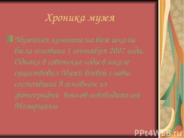 Хроника музея Музейная комната на базе школы была основана 1 сентября 2007 года. Однако в советские годы в школе существовал Музей боевой славы, состоявший в основном из фотографий воинов-освободителей Мозырщины