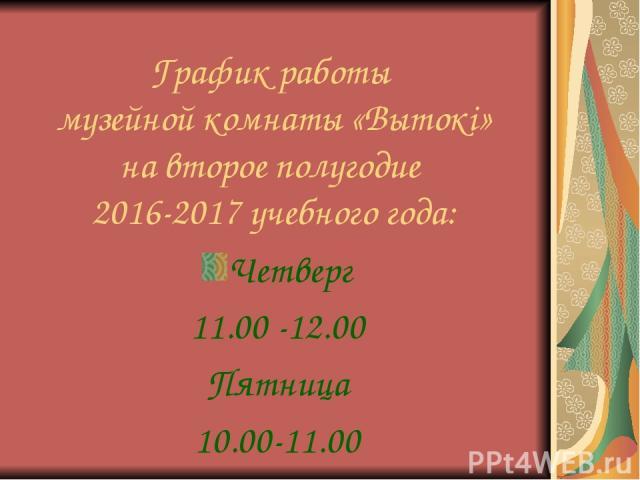 График работы музейной комнаты «Вытокі» на второе полугодие 2016-2017 учебного года: Четверг 11.00 -12.00 Пятница 10.00-11.00