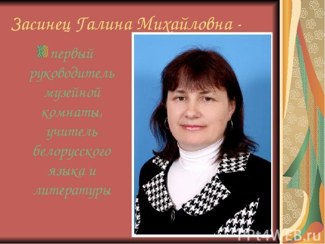 Засинец Галина Михайловна - первый руководитель музейной комнаты, учитель белорусского языка и литературы